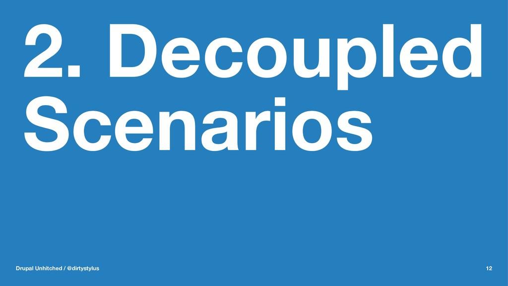 2. Decoupled Scenarios Drupal Unhitched / @dirt...