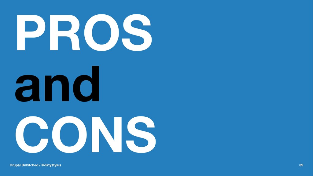 PROS and CONS Drupal Unhitched / @dirtystylus 39