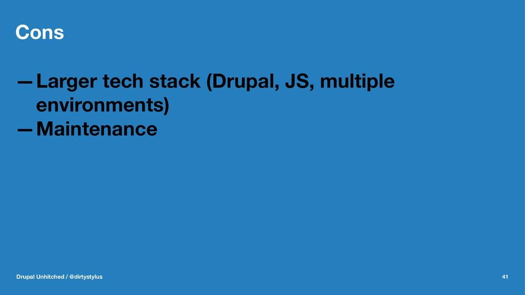 Cons —Larger tech stack (Drupal, JS, multiple e...