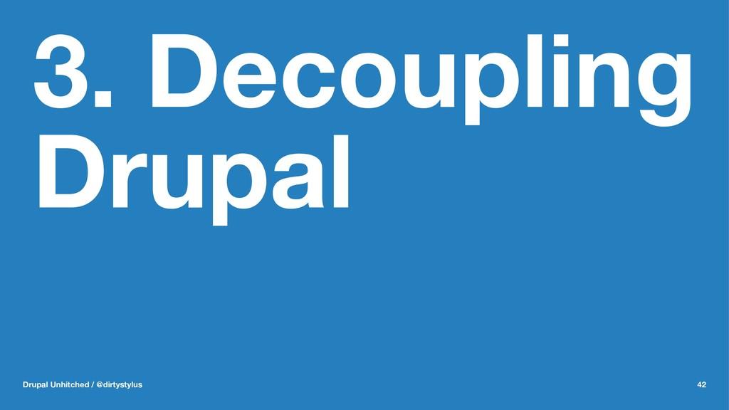 3. Decoupling Drupal Drupal Unhitched / @dirtys...
