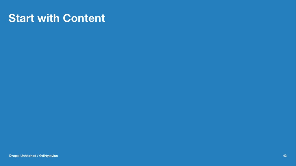 Start with Content Drupal Unhitched / @dirtysty...