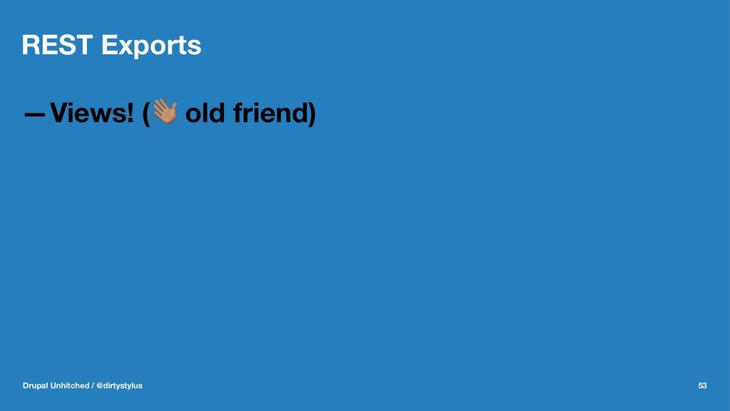 REST Exports —Views! (! old friend) Drupal Unhi...