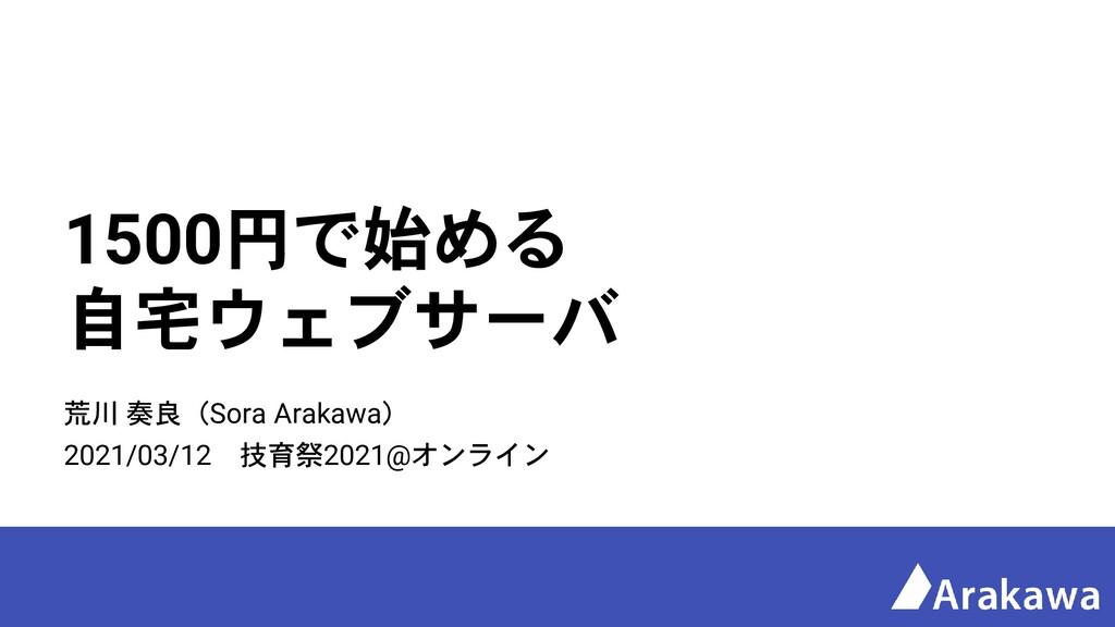 1500円で始める 自宅ウェブサーバ 荒川 奏良(Sora Arakawa) 2021/03/...