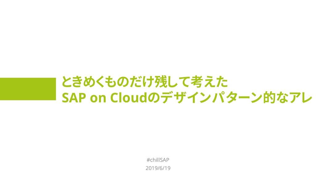 ときめくものだけ残して考えた SAP on Cloudのデザインパターン的なアレ #chill...
