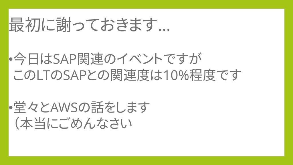 最初に謝っておきます… •今日はSAP関連のイベントですが このLTのSAPとの関連度は10%...