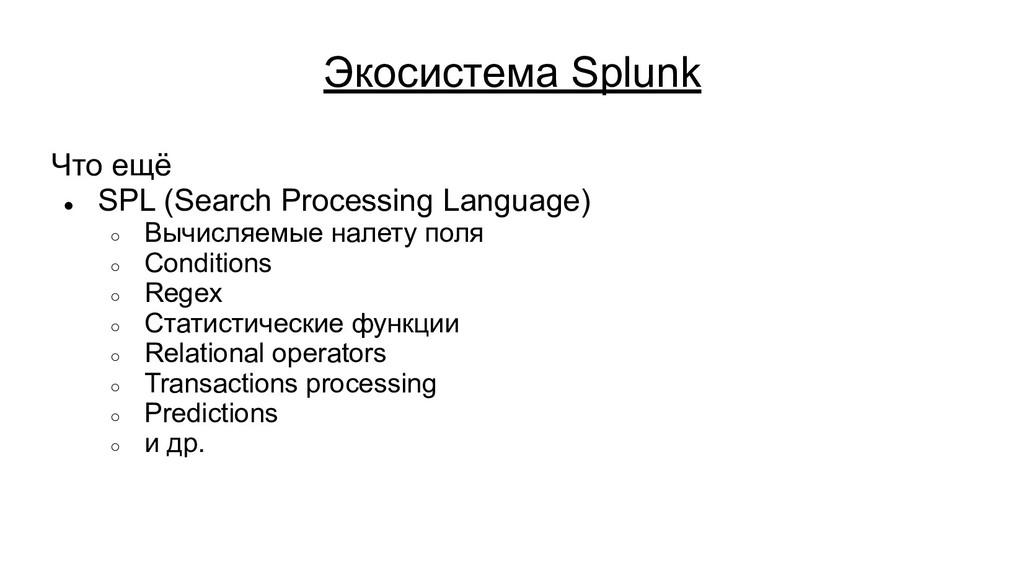 Экосистема Splunk Что ещё ● SPL (Search Process...