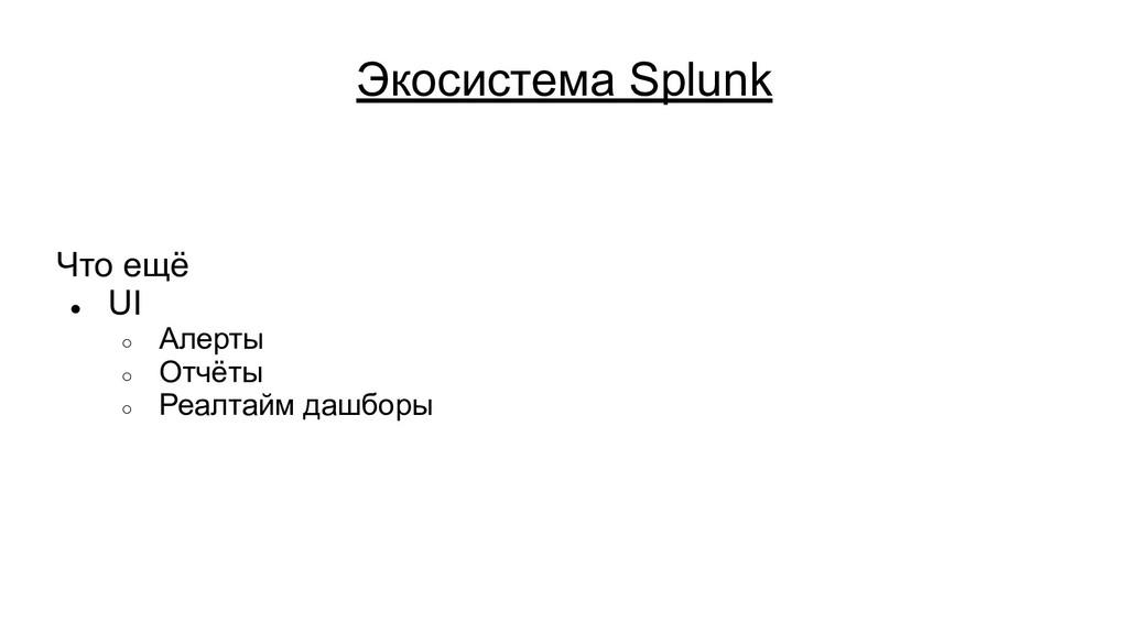 Экосистема Splunk Что ещё ● UI ○ Алерты ○ Отчёт...