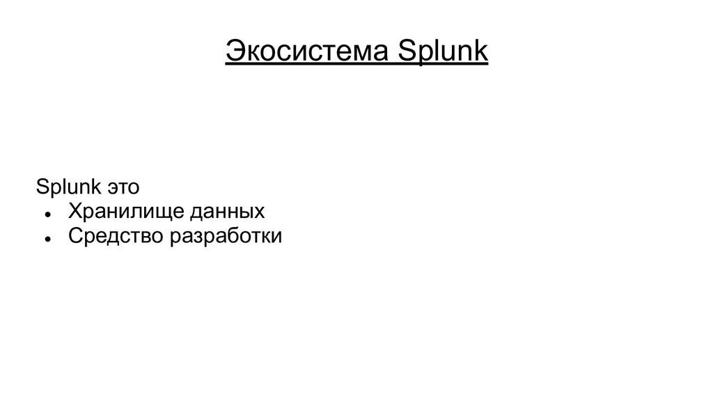 Экосистема Splunk Splunk это ● Хранилище данных...