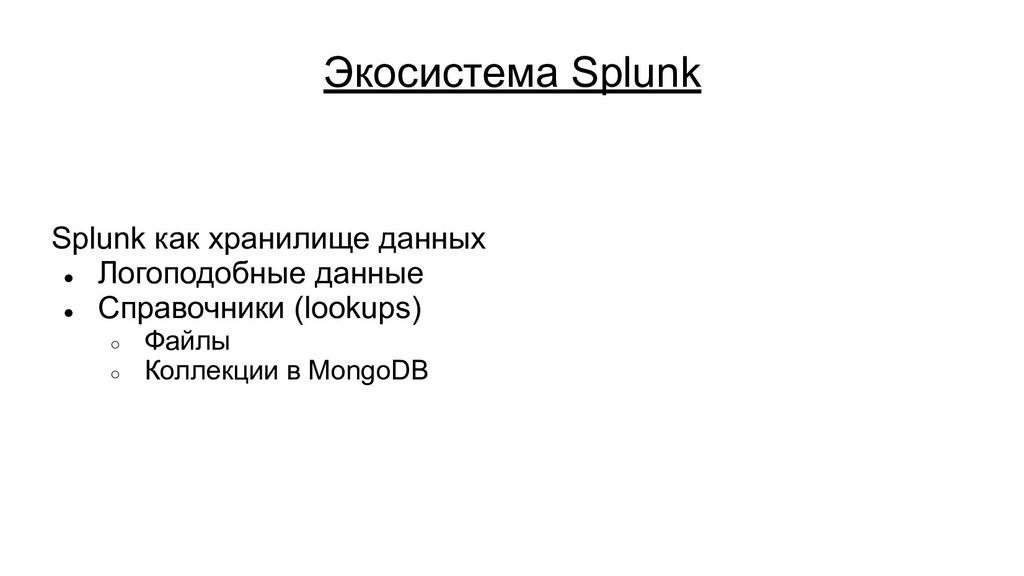 Экосистема Splunk Splunk как хранилище данных ●...