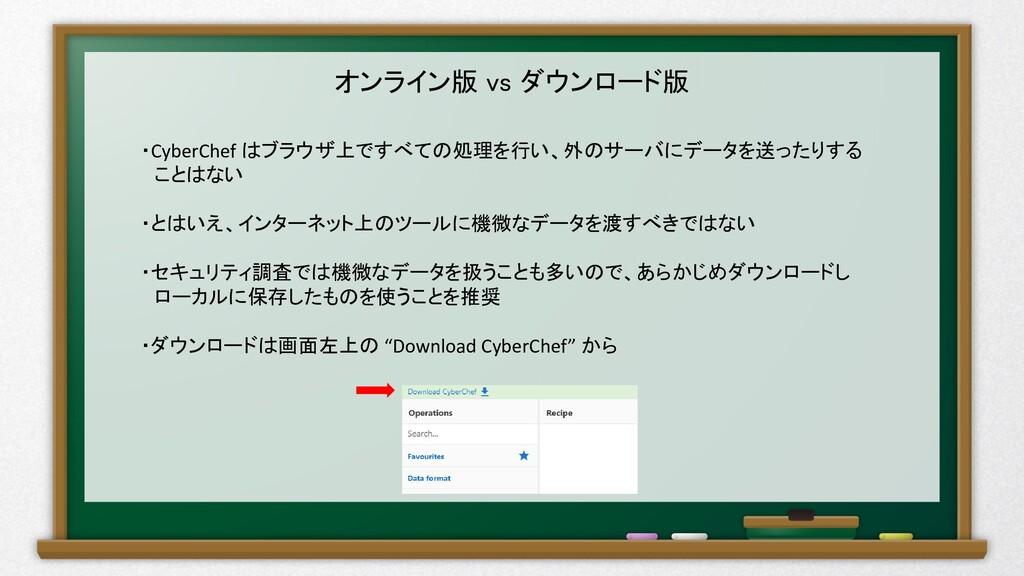 オンライン版 vs ダウンロード版 ・CyberChef はブラウザ上ですべての処理を行い、外...