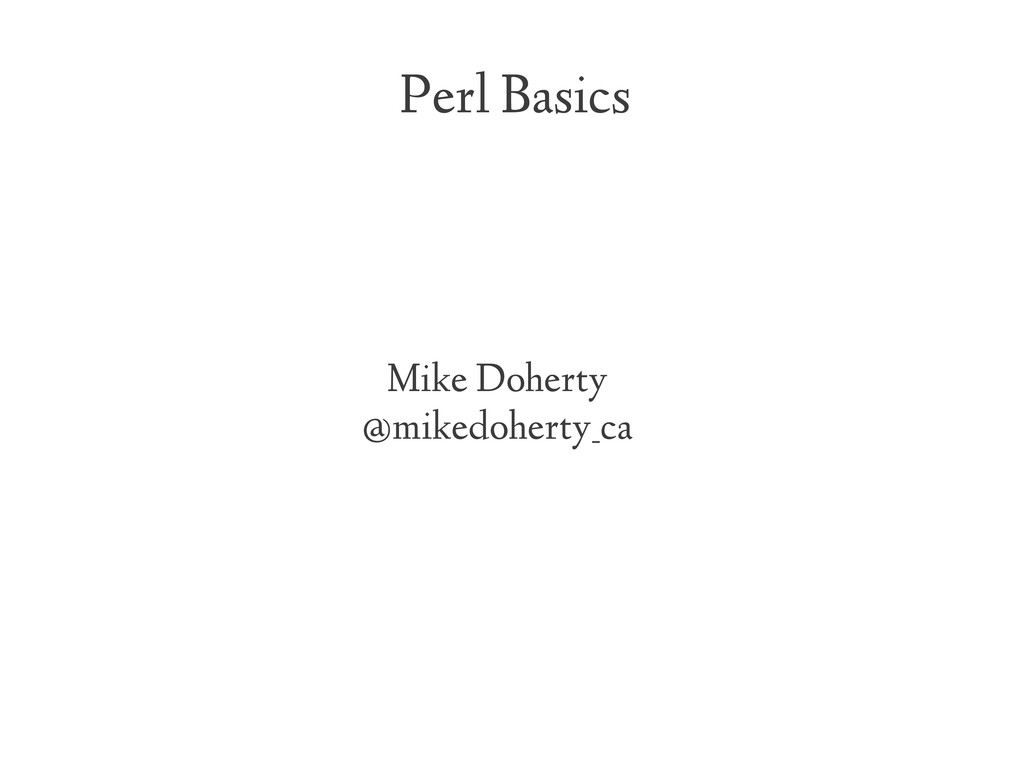 Perl Basics Mike Doherty @mikedoherty_ca