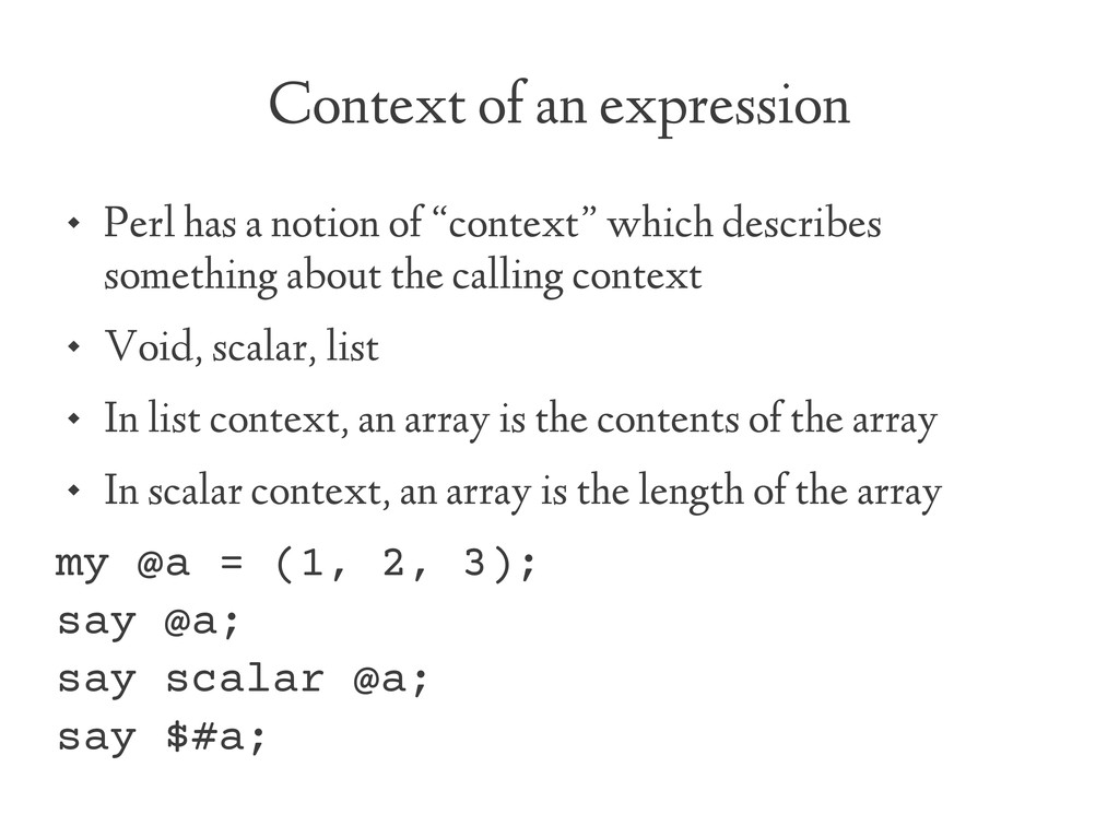 Context of an expression  Perl has a notion of...