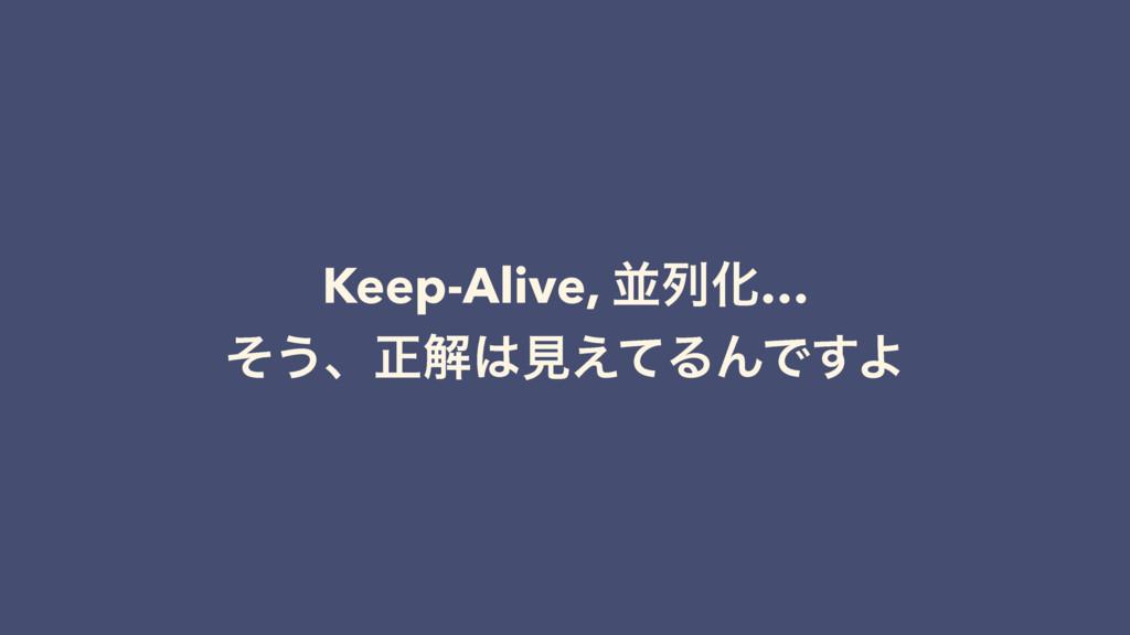 Keep-Alive, ฒྻԽ… ͦ͏ɺਖ਼ղݟ͑ͯΔΜͰ͢Α