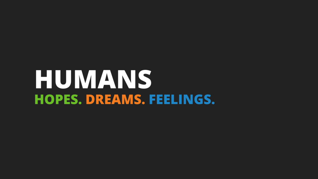 HUMANS HOPES. DREAMS. FEELINGS.
