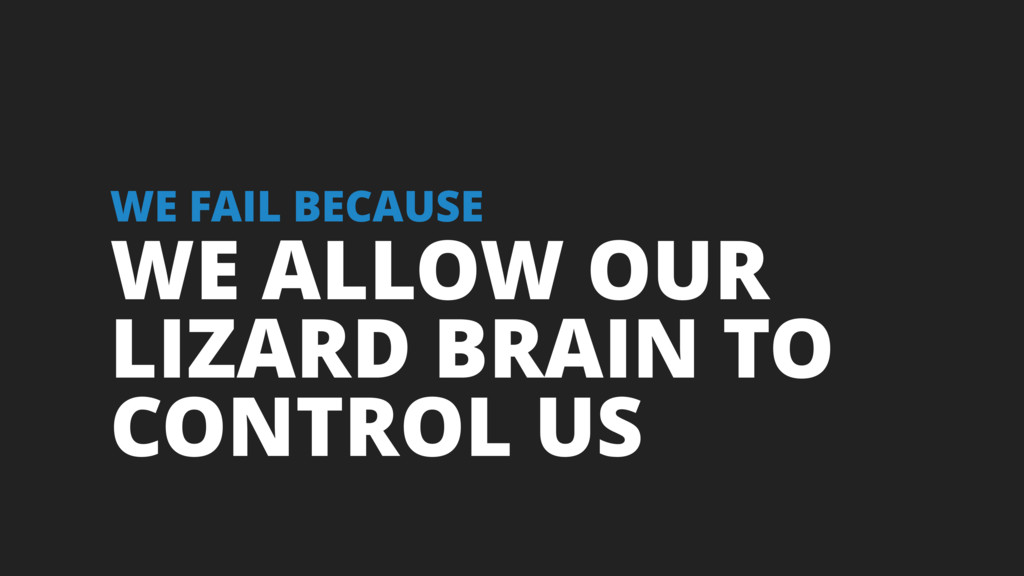 WE ALLOW OUR LIZARD BRAIN TO CONTROL US WE FAIL...