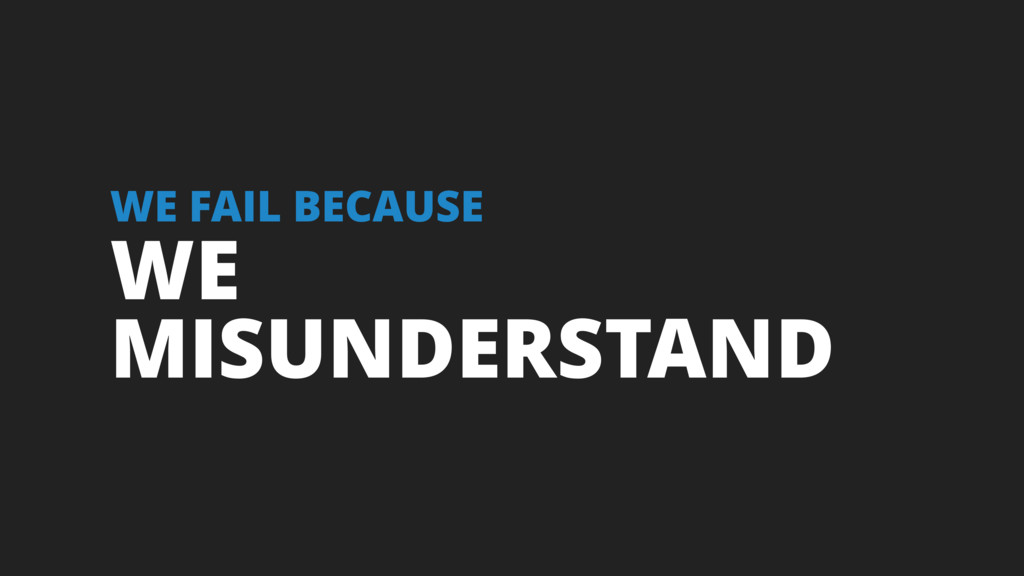 WE MISUNDERSTAND WE FAIL BECAUSE