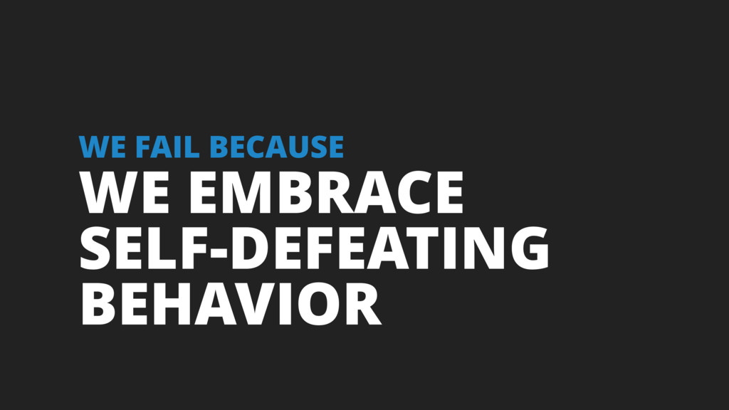 WE EMBRACE SELF-DEFEATING BEHAVIOR WE FAIL BECA...