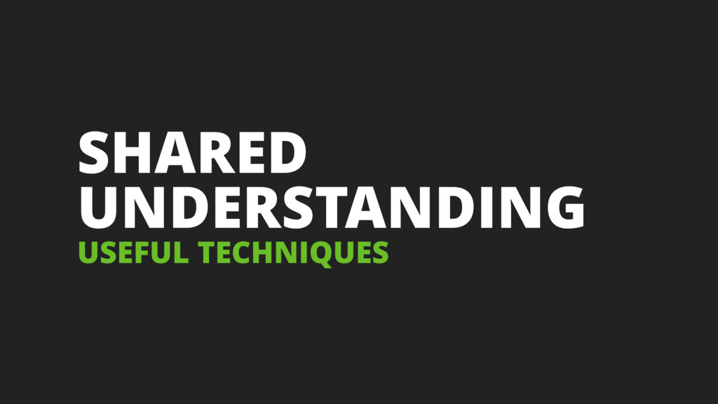SHARED UNDERSTANDING USEFUL TECHNIQUES