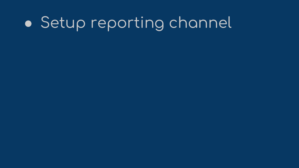 ● Setup reporting channel