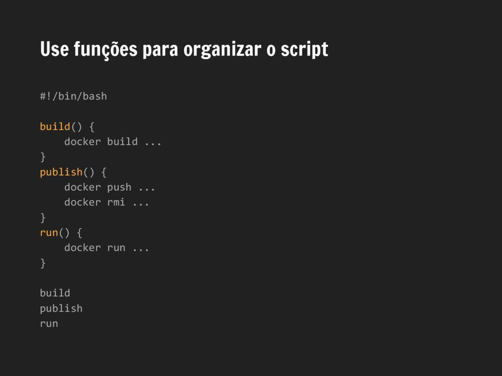 Use funções para organizar o script #!/bin/bash...