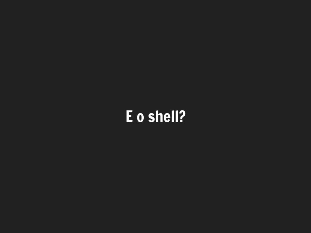 E o shell?