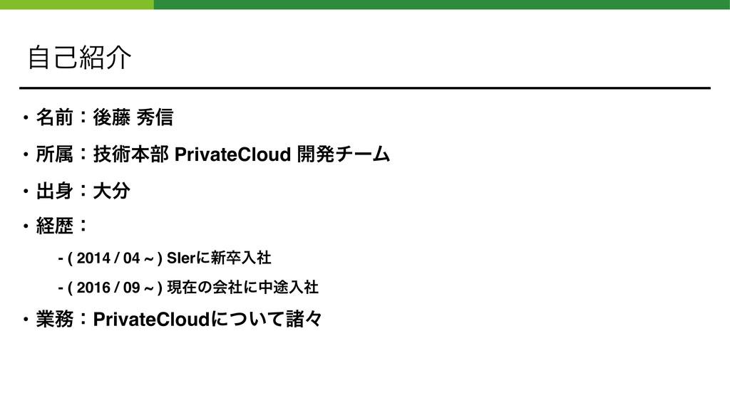 ࣗݾհ • ໊લɿޙ౻ ल৴ • ॴଐɿٕज़ຊ෦ PrivateCloud ։ൃνʔϜ • ...