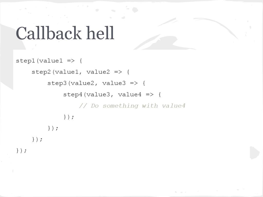 Callback hell step1(value1 => { step2(value1, v...