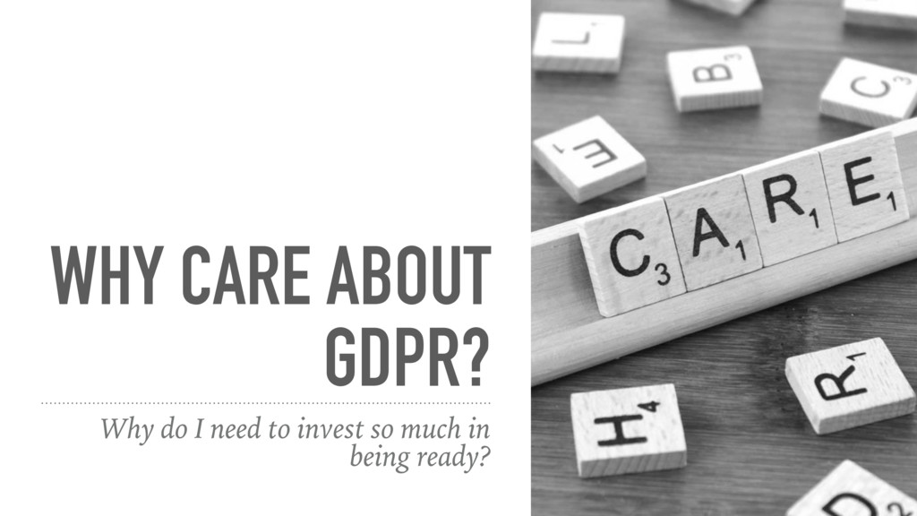 WHY CARE ABOUT GDPR? Why do I need to invest so...