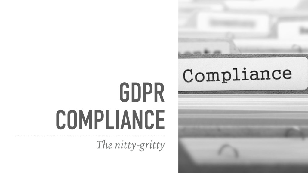 GDPR COMPLIANCE The nitty-gritty