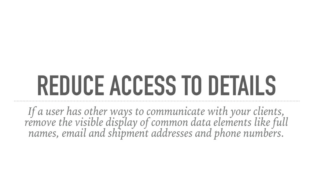 REDUCE ACCESS TO DETAILS If a user has other wa...