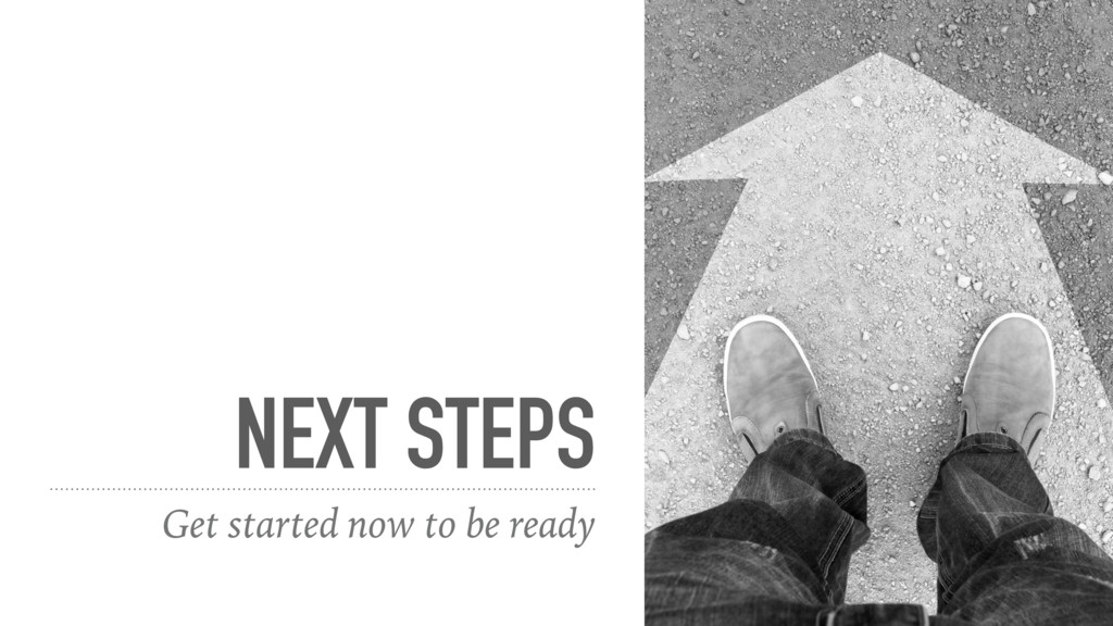 NEXT STEPS Get started now to be ready