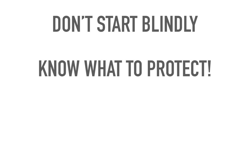 DON'T START BLINDLY KNOW WHAT TO PROTECT!