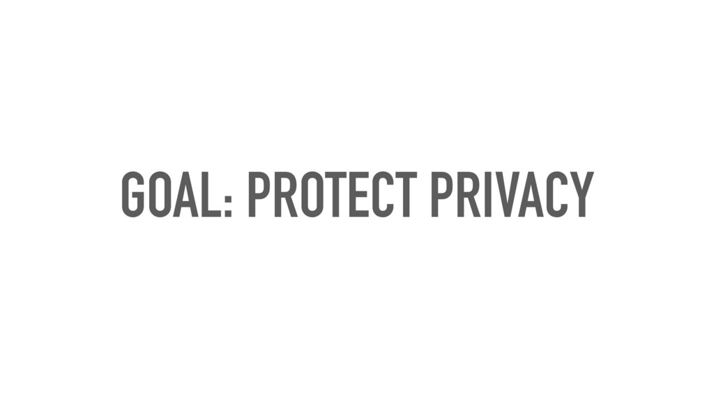GOAL: PROTECT PRIVACY