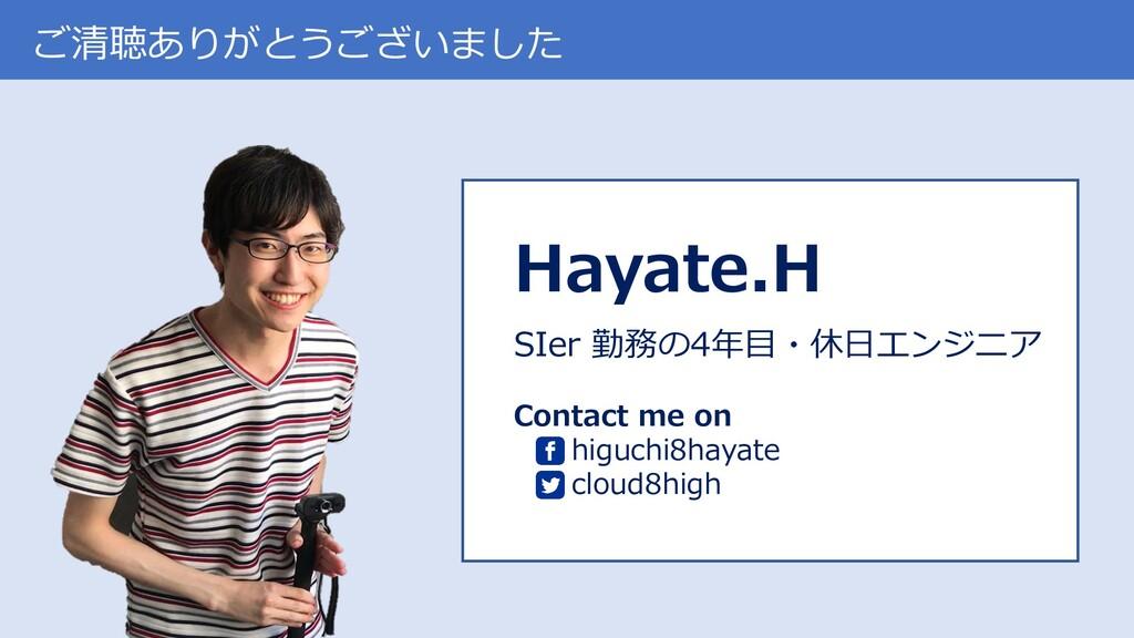 ご清聴ありがとうございました Hayate.H SIer 勤務の4年目・休日エンジニア Con...