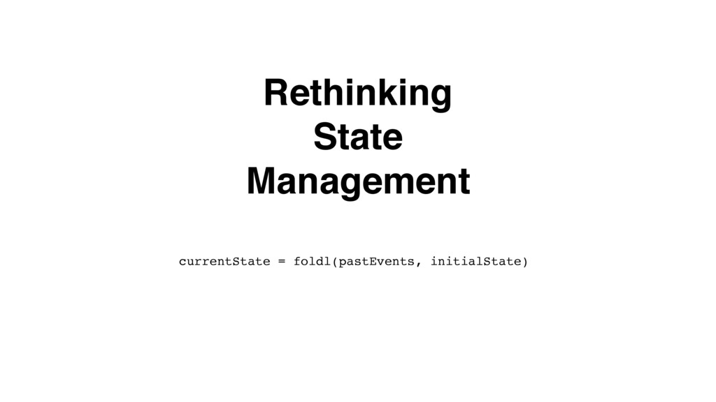 Rethinking State Management currentState = fold...