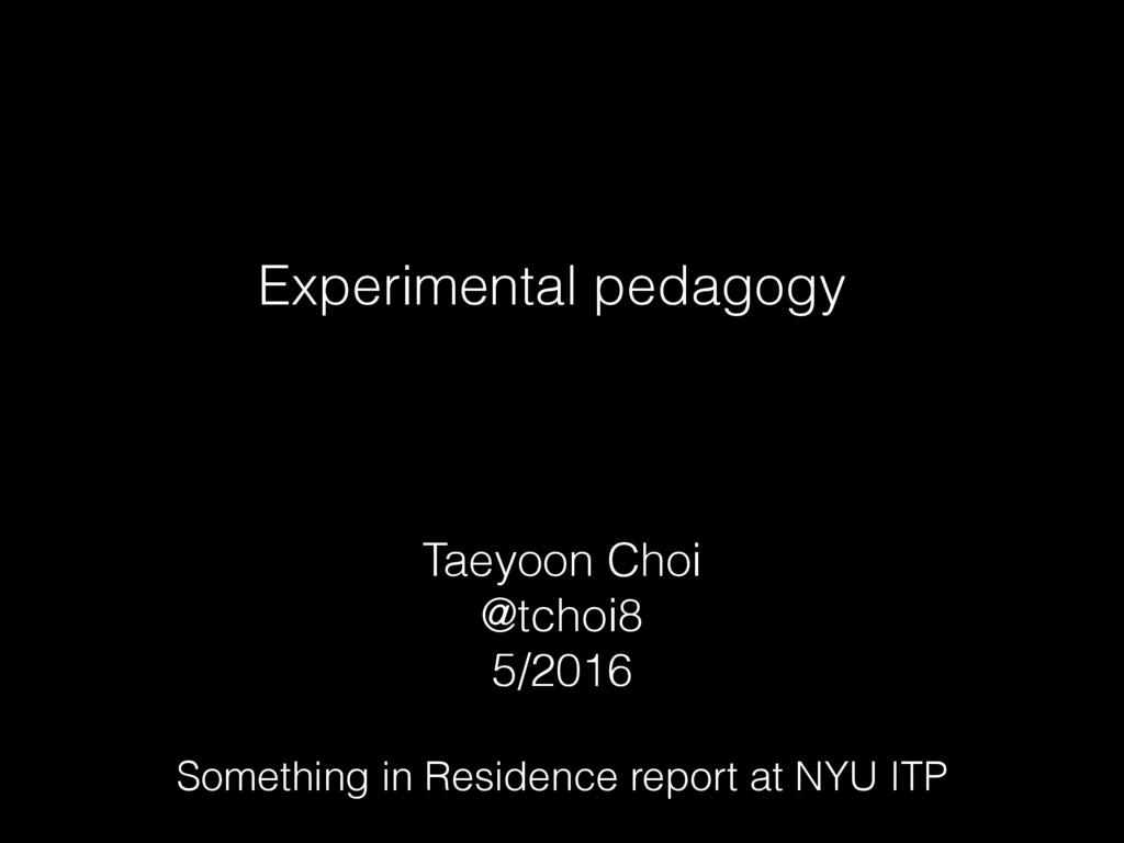 Experimental pedagogy Taeyoon Choi @tchoi8 5/20...