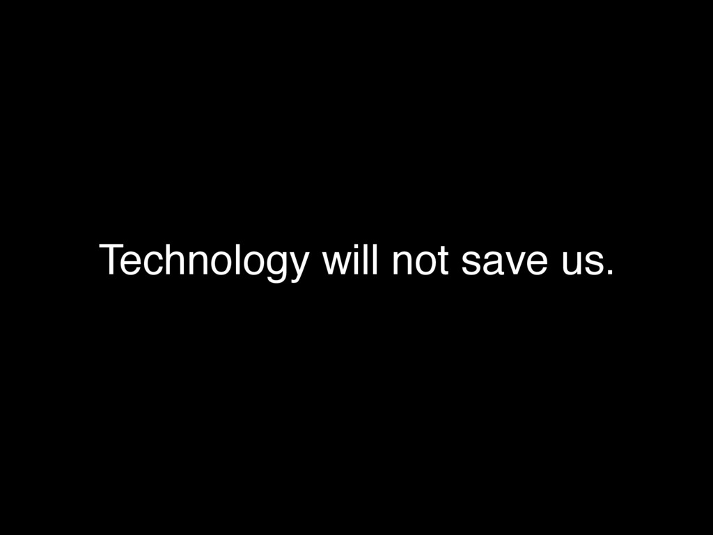 Technology will not save us.