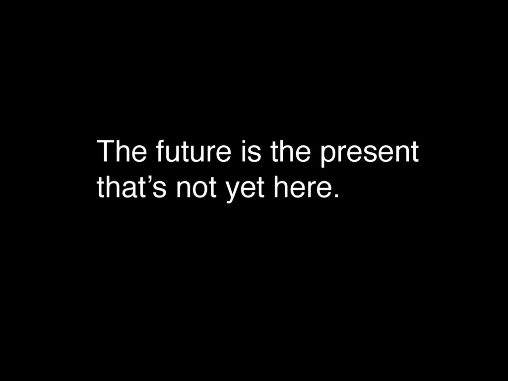 The future is the present that's not yet here.