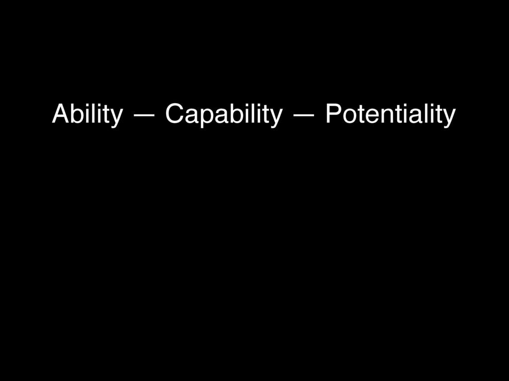 Ability — Capability — Potentiality