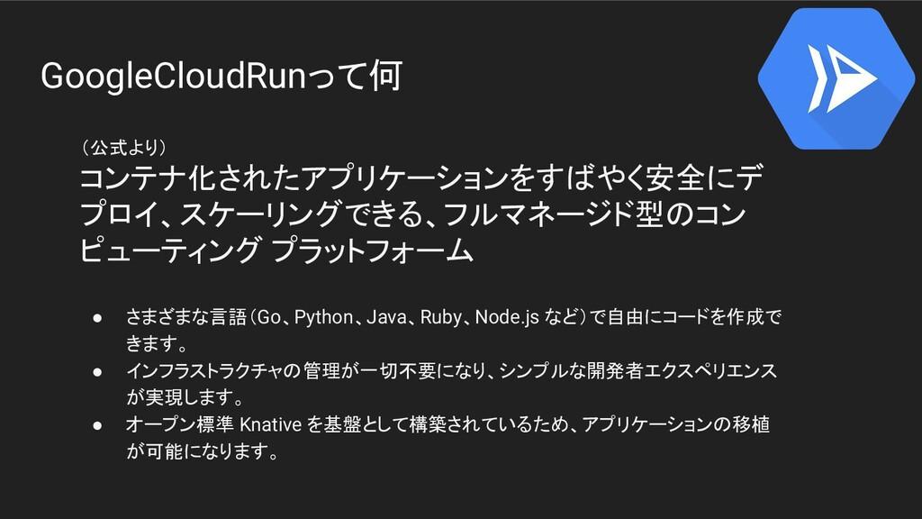GoogleCloudRunって何 (公式より) コンテナ化されたアプリケーションをすばやく安...