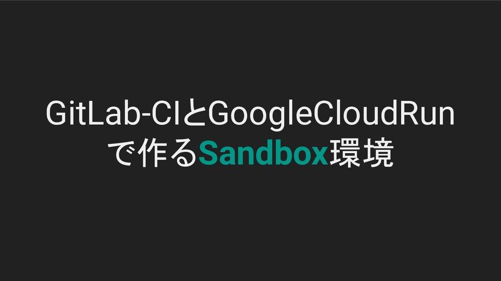 GitLab-CIとGoogleCloudRun で作るSandbox環境