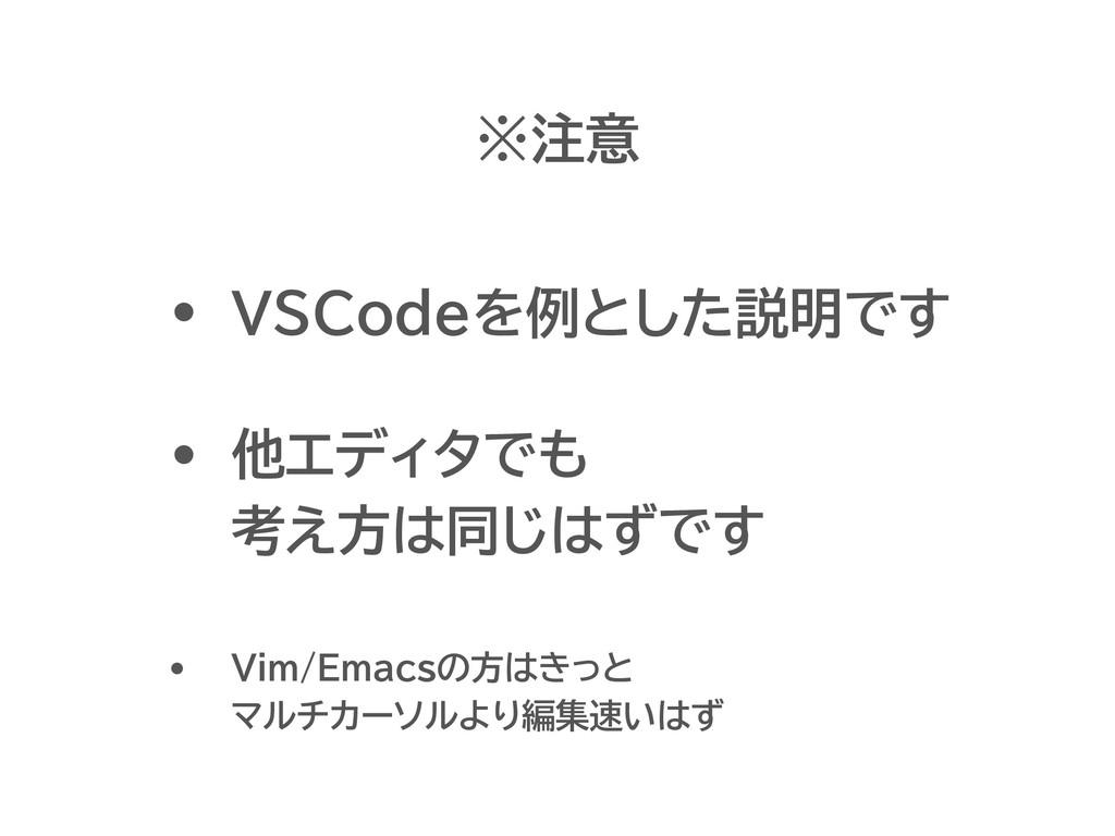 ※注意 • VSCodeを例とした説明です • 他エディタでも 考え方は同じはずです • Vi...
