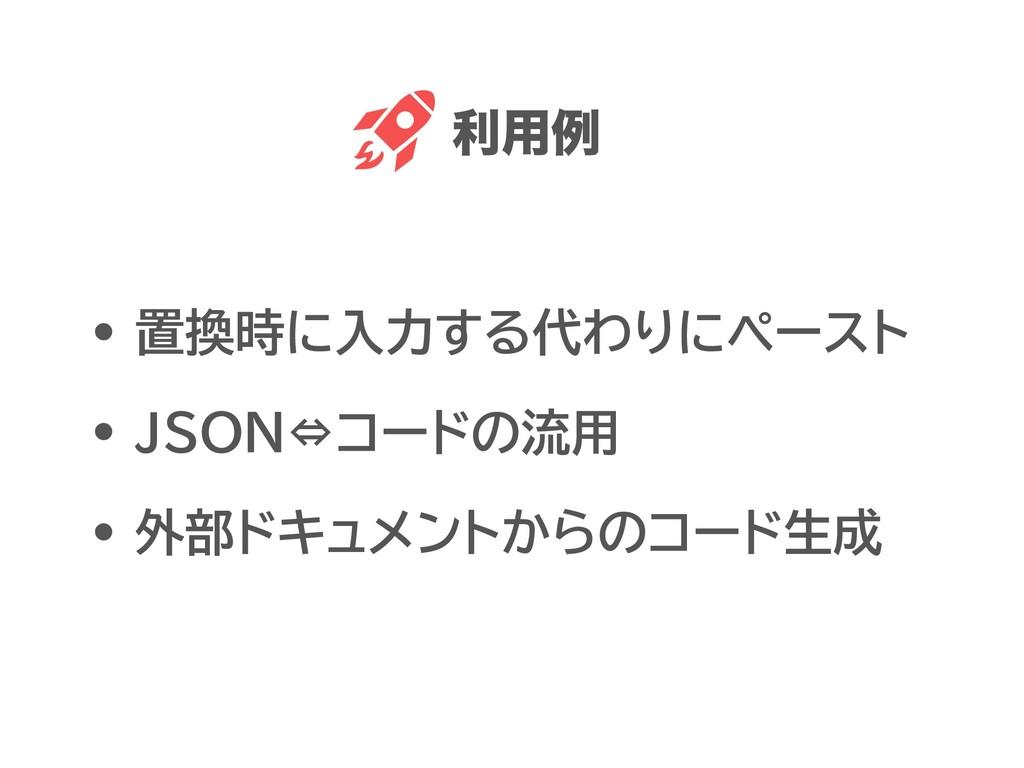• 置換時に入力する代わりにペースト • JSON⇔コードの流用 • 外部ドキュメントからのコ...