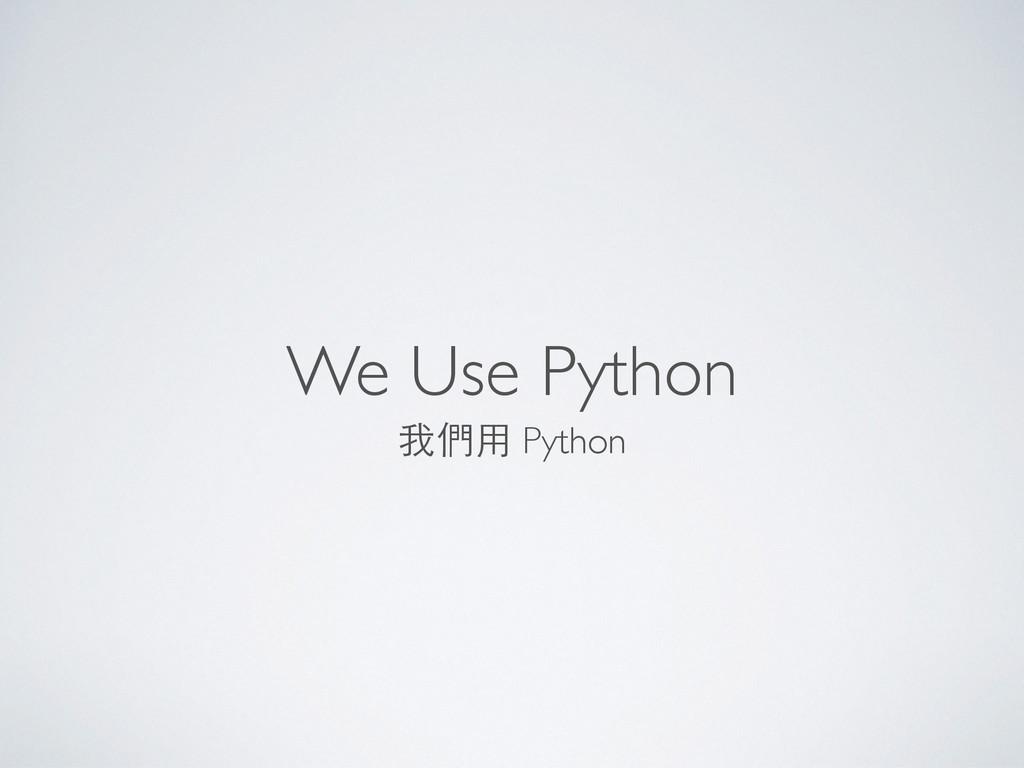 We Use Python 我們⽤用 Python