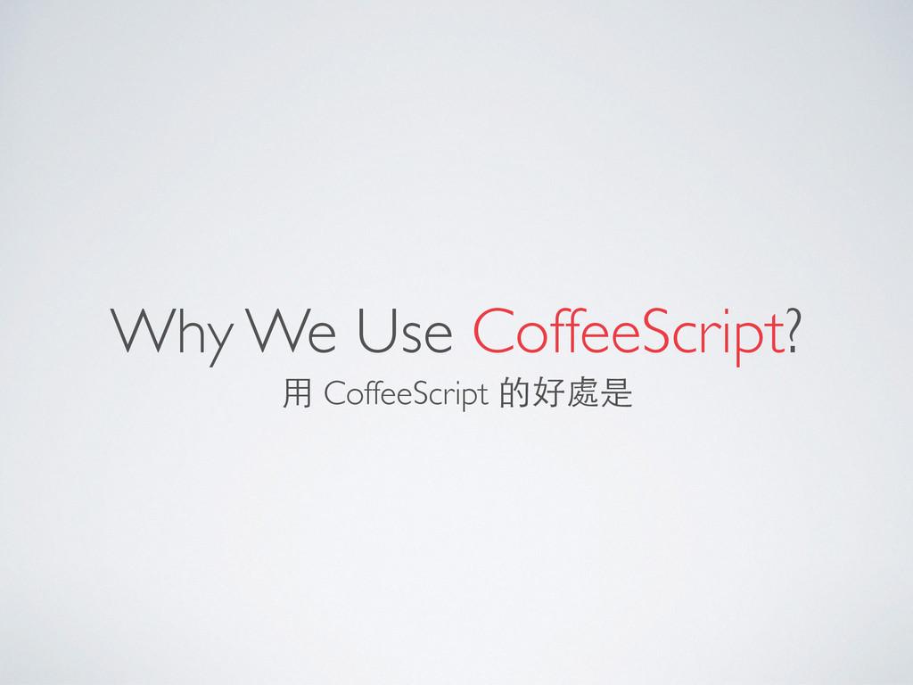 Why We Use CoffeeScript? ⽤用 CoffeeScript 的好處是