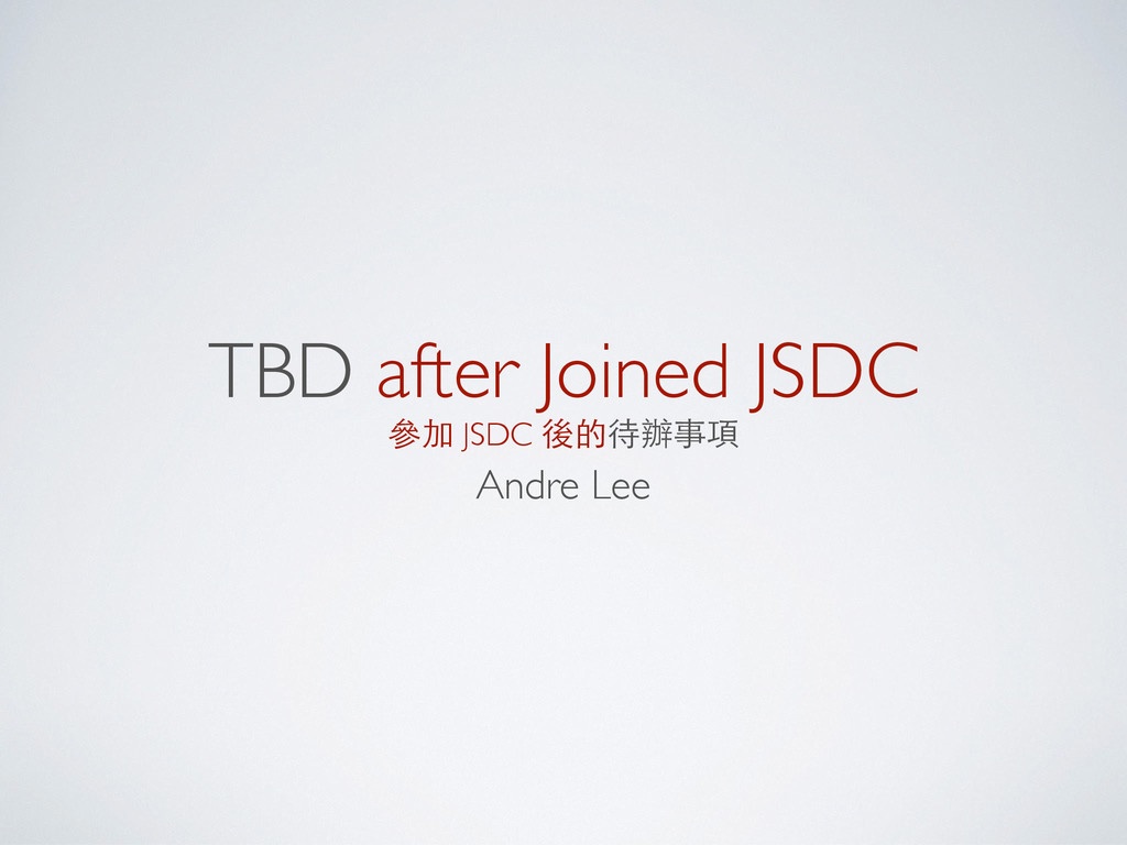 TBD after Joined JSDC 參加 JSDC 後的待辦事項 Andre Lee