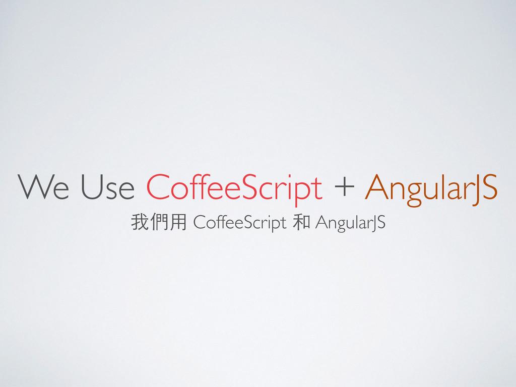 We Use CoffeeScript + AngularJS 我們⽤用 CoffeeScri...