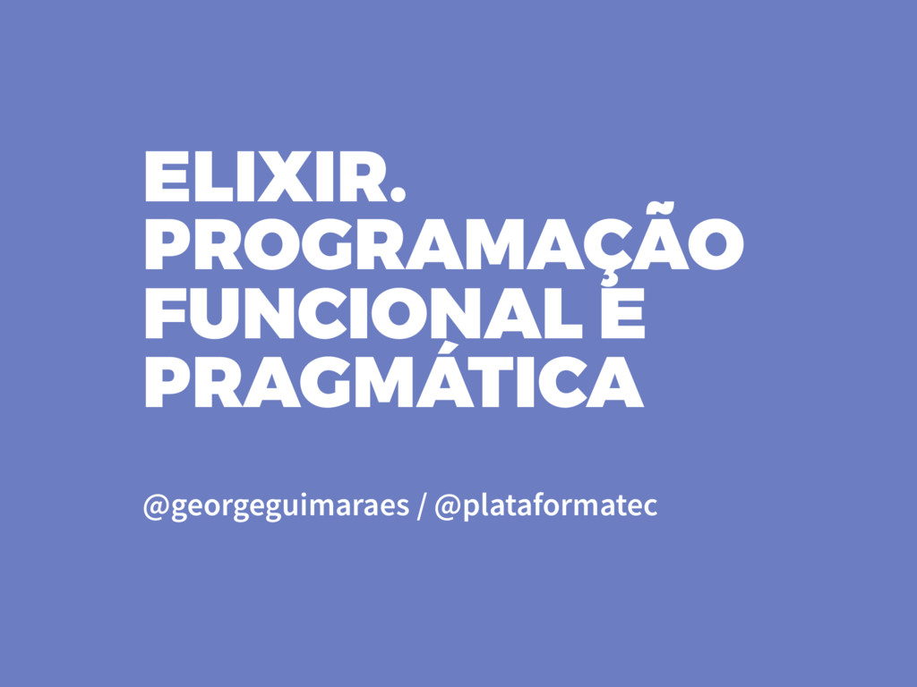 @georgeguimaraes / @plataformatec ELIXIR. PROGR...