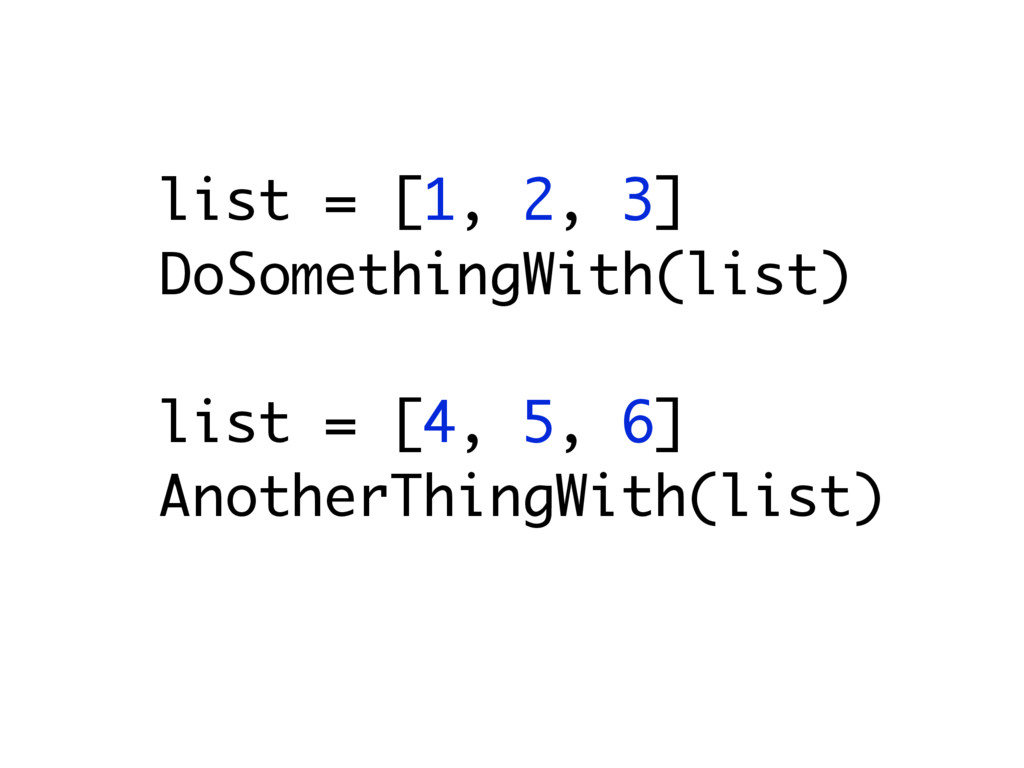 list = [1, 2, 3] DoSomethingWith(list) list = [...