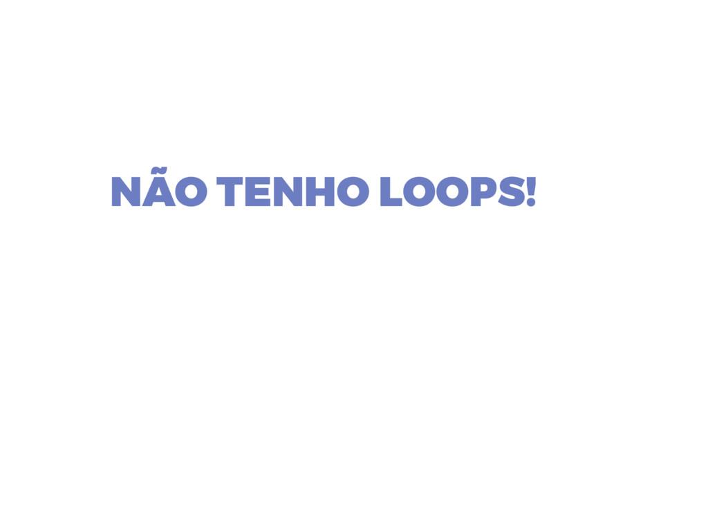 NÃO TENHO LOOPS!